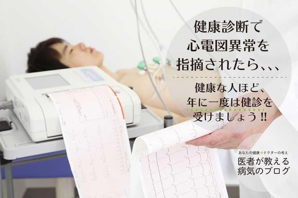 健康診断で心電図異常を指摘されたら、、、【健康な人ほど、年に一度は健診を受けましょう】