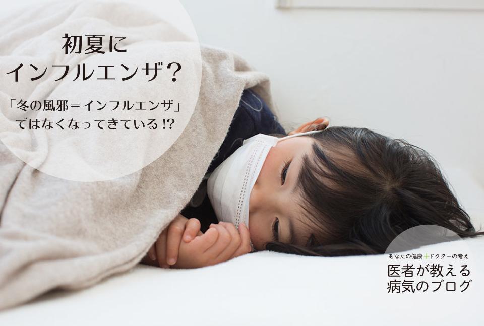 初夏にインフルエンザ?|「冬の風邪=インフルエンザ」ではなくなってきている!?